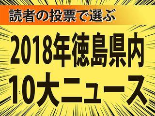 読者の投票で選ぶ 2018年徳島県内10大ニュース